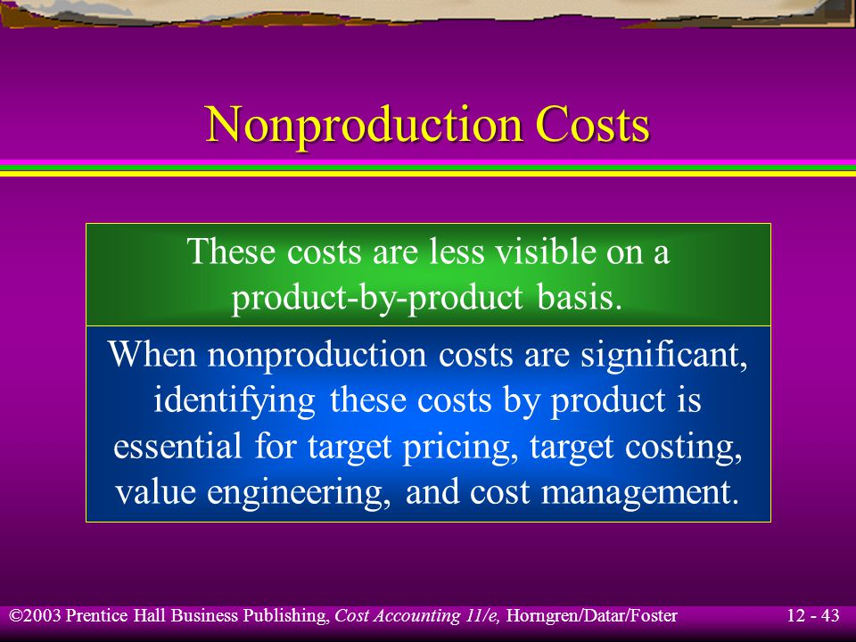 12 - 43 ©2003 Prentice Hall Business Publishing, Cost Accounting 11/e, Horngren/Datar/Foster Nonproduction Costs These costs are less visible on a pro