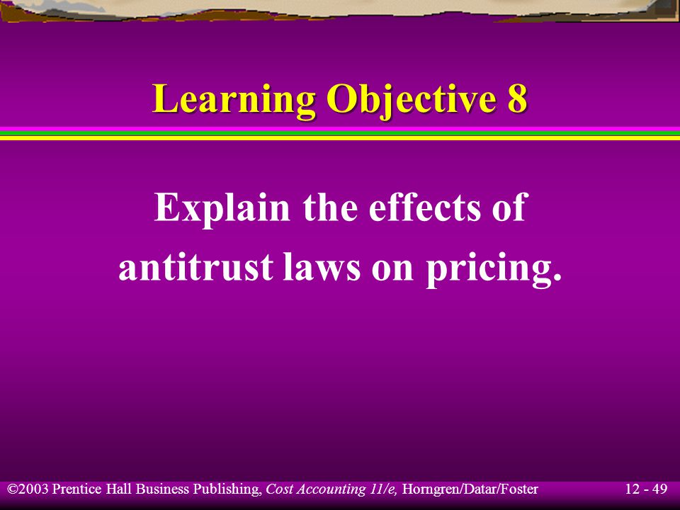 12 - 49 ©2003 Prentice Hall Business Publishing, Cost Accounting 11/e, Horngren/Datar/Foster Learning Objective 8 Explain the effects of antitrust law