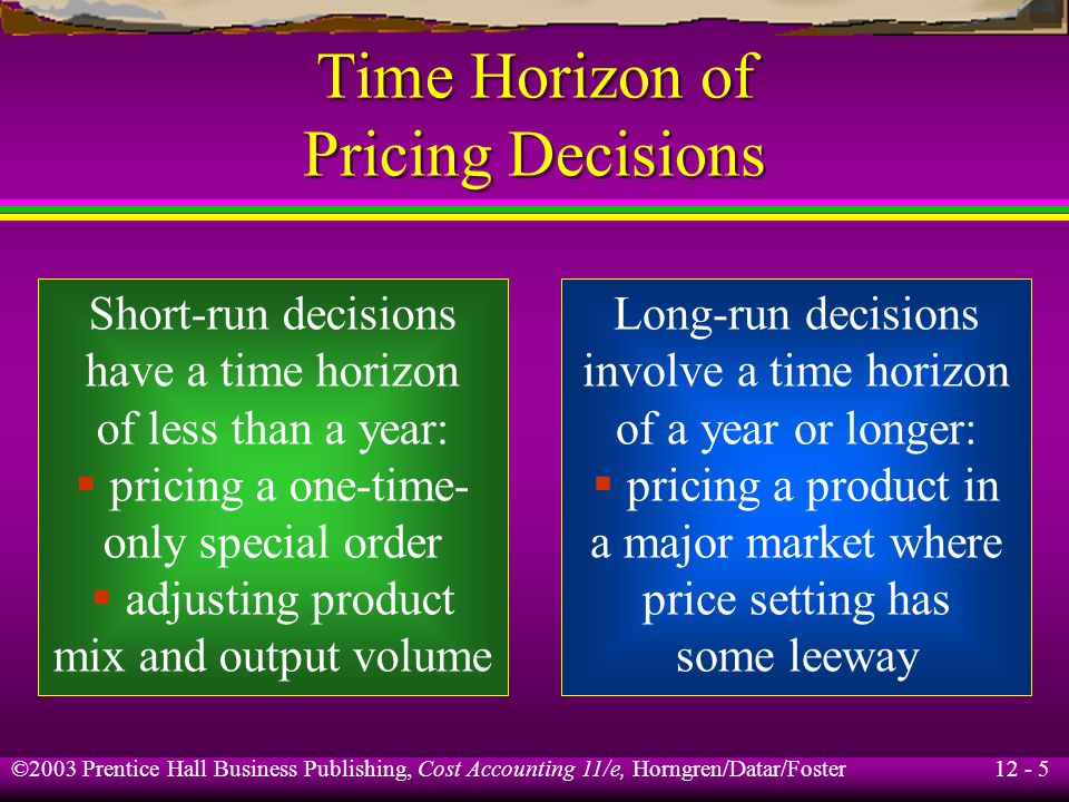 12 - 5 ©2003 Prentice Hall Business Publishing, Cost Accounting 11/e, Horngren/Datar/Foster Time Horizon of Pricing Decisions Short-run decisions have