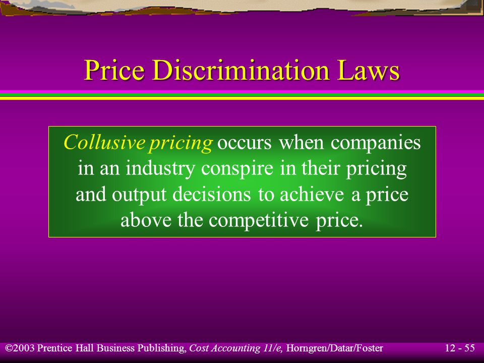 12 - 55 ©2003 Prentice Hall Business Publishing, Cost Accounting 11/e, Horngren/Datar/Foster Price Discrimination Laws Collusive pricing occurs when c