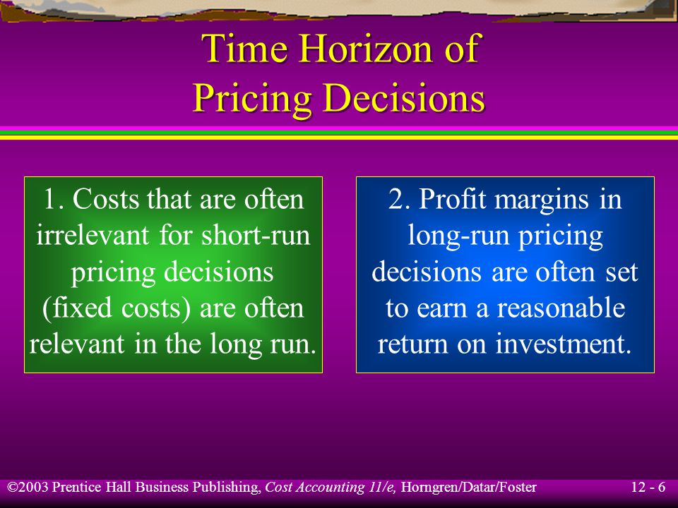 12 - 6 ©2003 Prentice Hall Business Publishing, Cost Accounting 11/e, Horngren/Datar/Foster Time Horizon of Pricing Decisions 1. Costs that are often