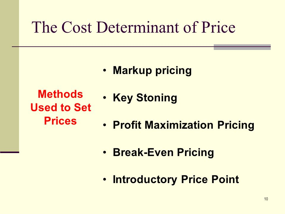 10 The Cost Determinant of Price Methods Used to Set Prices Markup pricing Key Stoning Profit Maximization Pricing Break-Even Pricing Introductory Pri