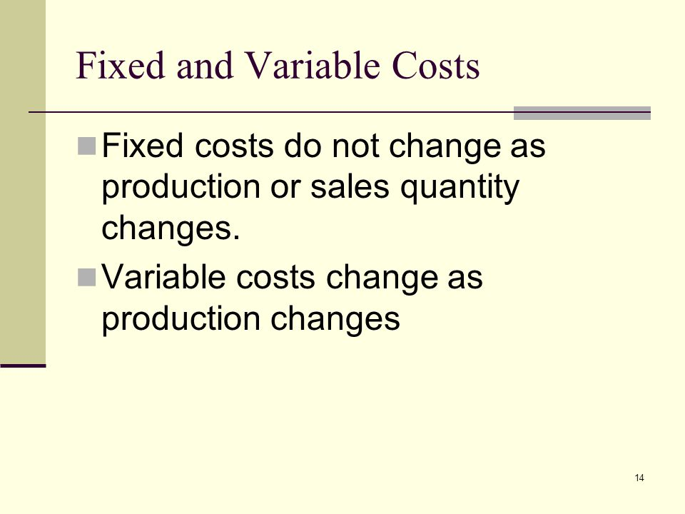 14 Fixed and Variable Costs Fixed costs do not change as production or sales quantity changes. Variable costs change as production changes