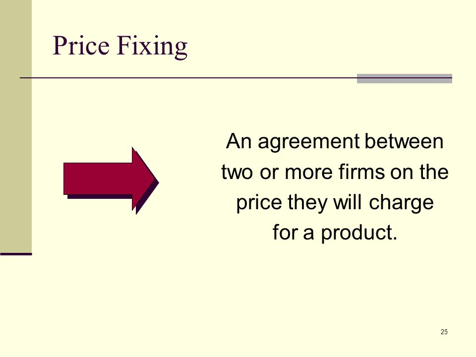 25 Price Fixing An agreement between two or more firms on the price they will charge for a product.