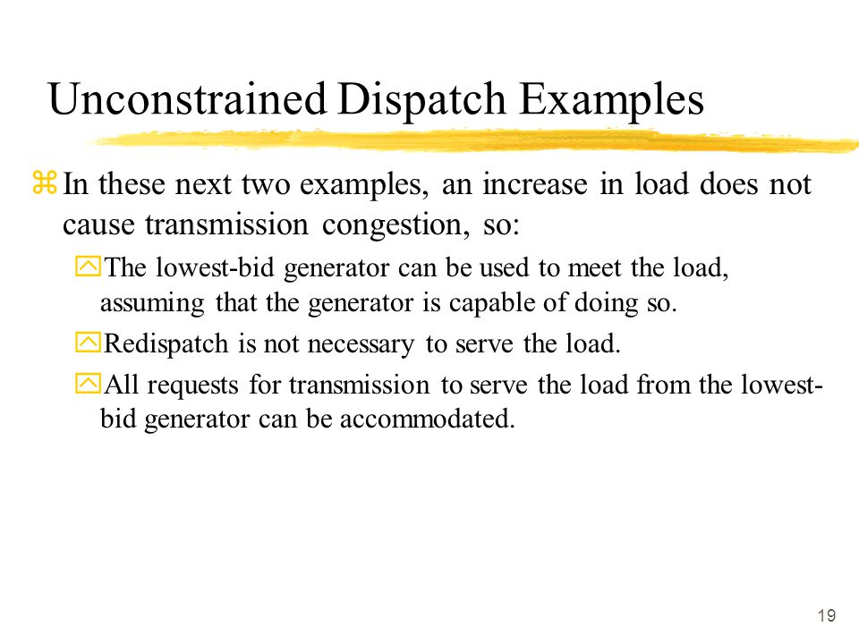 19 Unconstrained Dispatch Examples zIn these next two examples, an increase in load does not cause transmission congestion, so: yThe lowest-bid genera