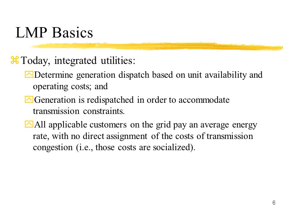 6 LMP Basics zToday, integrated utilities: yDetermine generation dispatch based on unit availability and operating costs; and yGeneration is redispatc