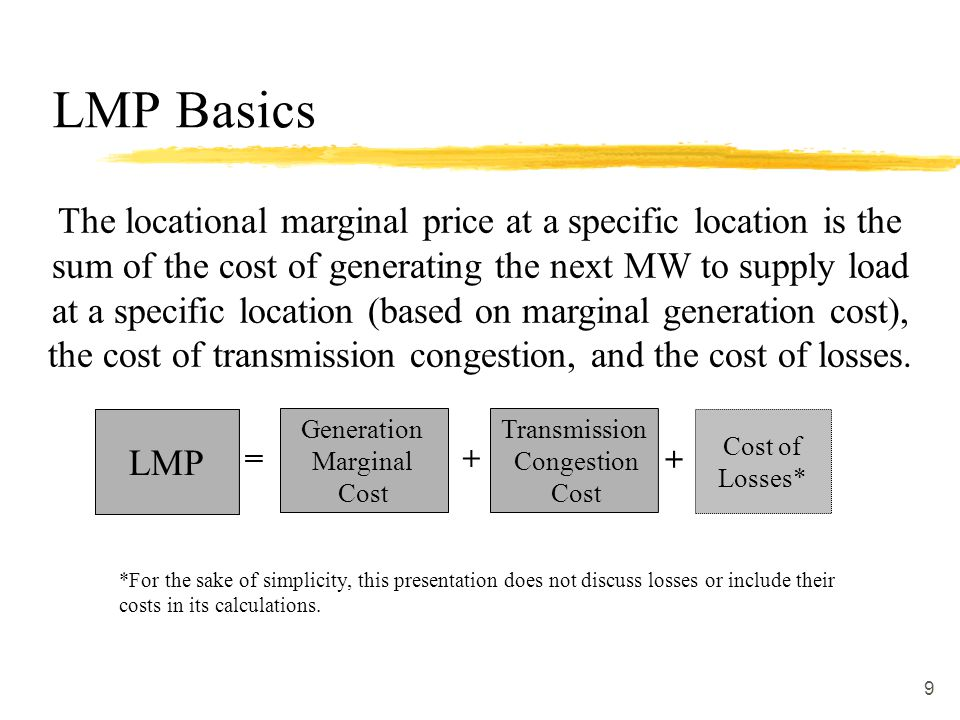 9 = LMP + Cost of Losses* The locational marginal price at a specific location is the sum of the cost of generating the next MW to supply load at a sp