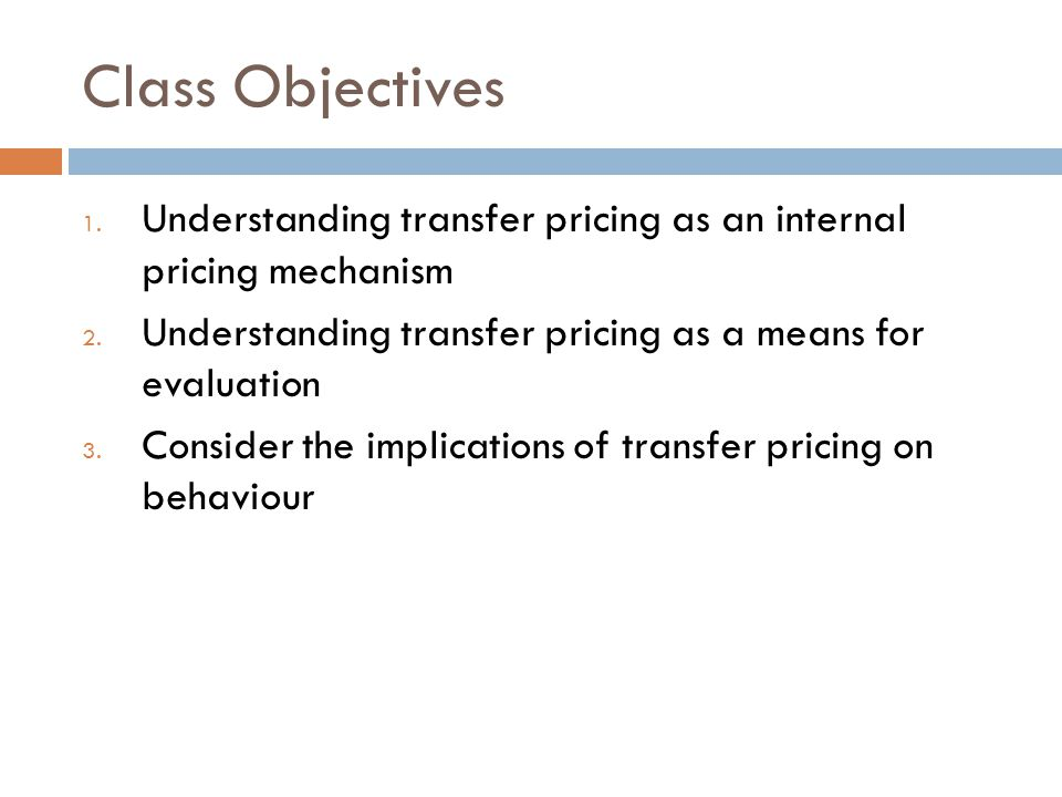 Class Objectives 1. Understanding transfer pricing as an internal pricing mechanism 2. Understanding transfer pricing as a means for evaluation 3. Con