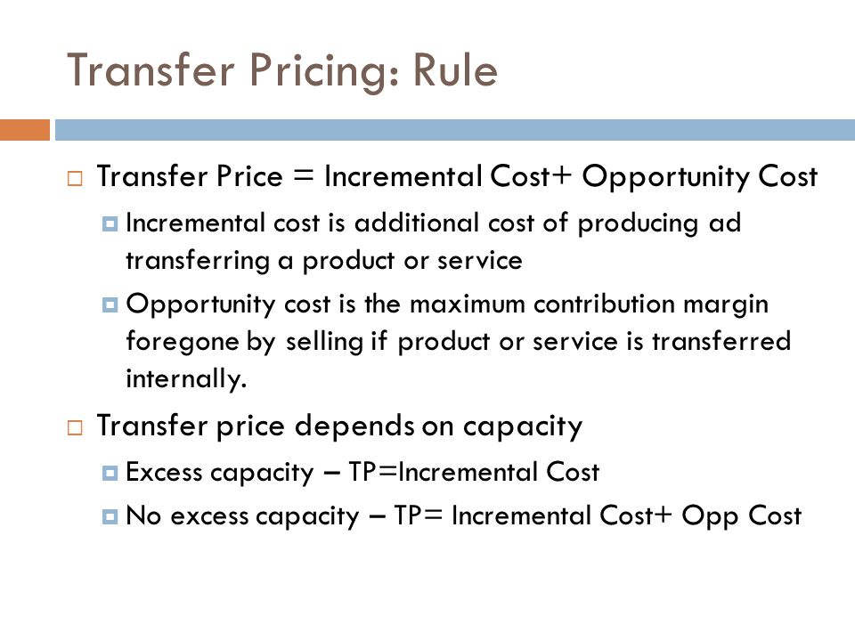 Transfer Pricing: Rule Transfer Price = Incremental Cost+ Opportunity Cost Incremental cost is additional cost of producing ad transferring a product