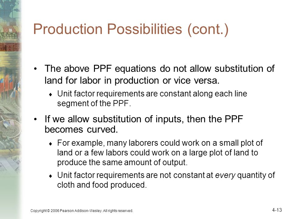 Copyright © 2006 Pearson Addison-Wesley. All rights reserved. 4-13 Production Possibilities (cont.) The above PPF equations do not allow substitution