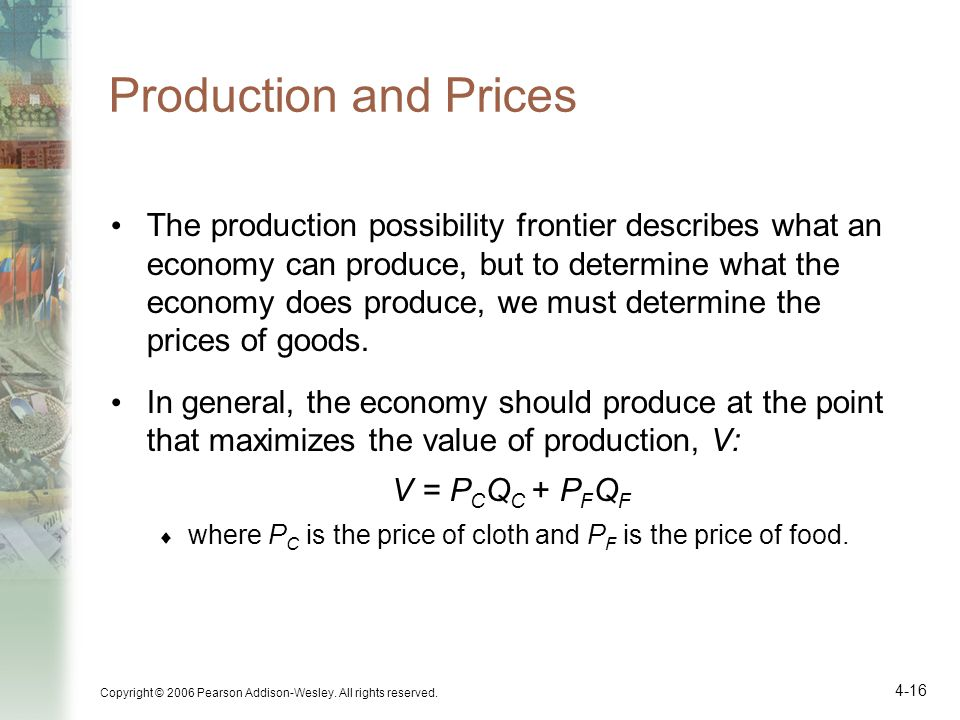 Copyright © 2006 Pearson Addison-Wesley. All rights reserved. 4-16 Production and Prices The production possibility frontier describes what an economy