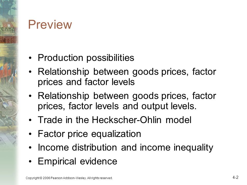 Copyright © 2006 Pearson Addison-Wesley. All rights reserved. 4-2 Preview Production possibilities Relationship between goods prices, factor prices an