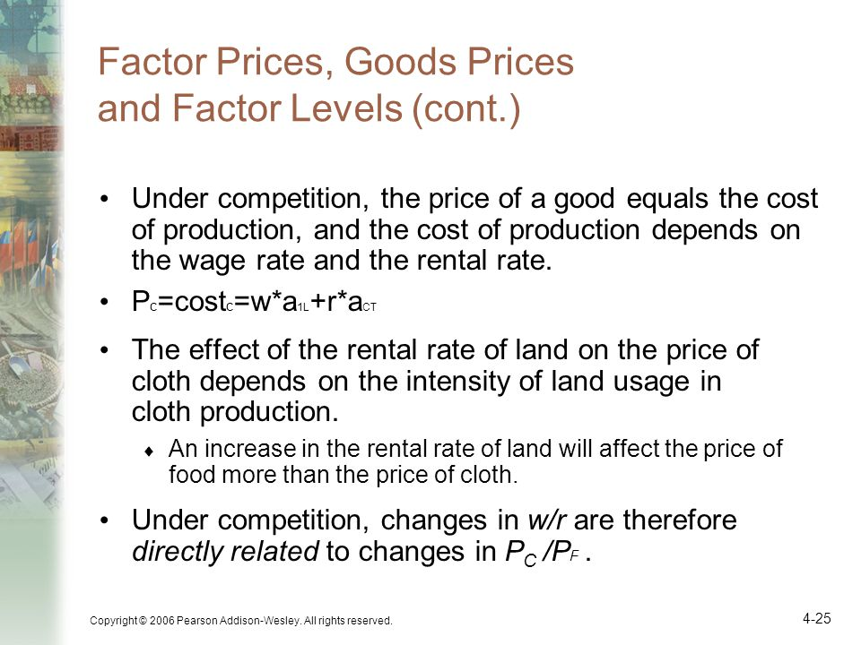 Copyright © 2006 Pearson Addison-Wesley. All rights reserved. 4-25 Factor Prices, Goods Prices and Factor Levels (cont.) Under competition, the price