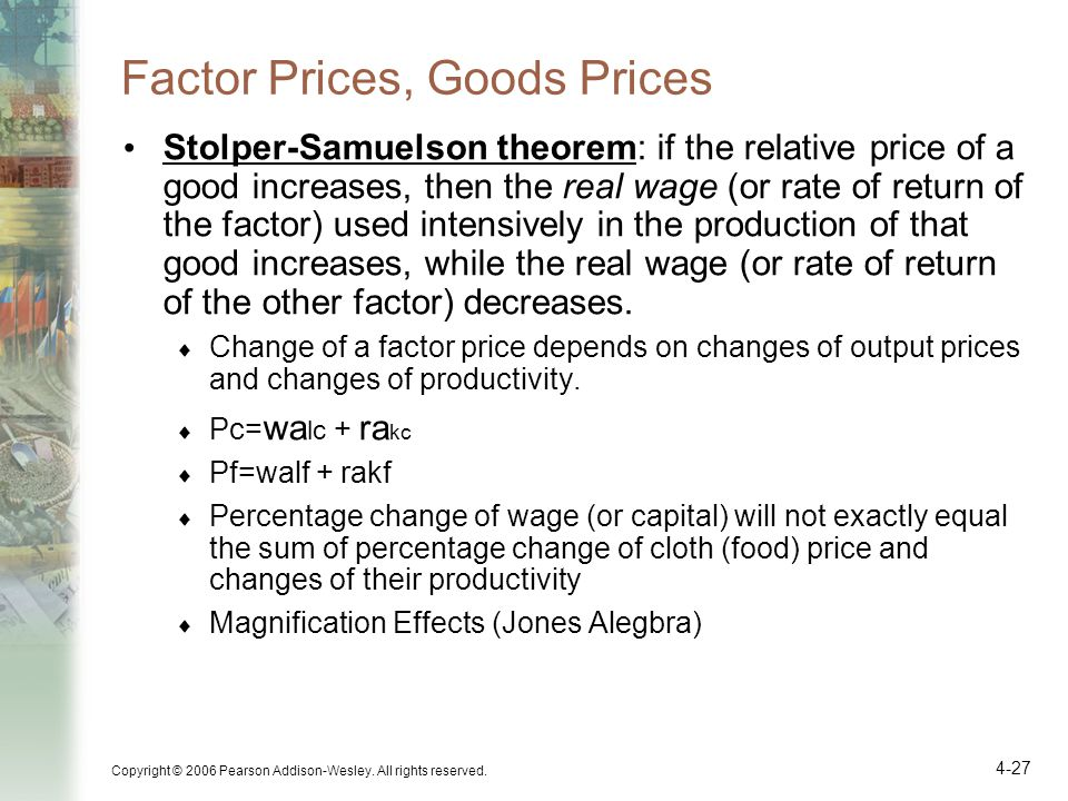 Copyright © 2006 Pearson Addison-Wesley. All rights reserved. 4-27 Factor Prices, Goods Prices Stolper-Samuelson theorem: if the relative price of a g