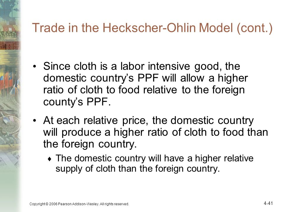 Copyright © 2006 Pearson Addison-Wesley. All rights reserved. 4-41 Trade in the Heckscher-Ohlin Model (cont.) Since cloth is a labor intensive good, t