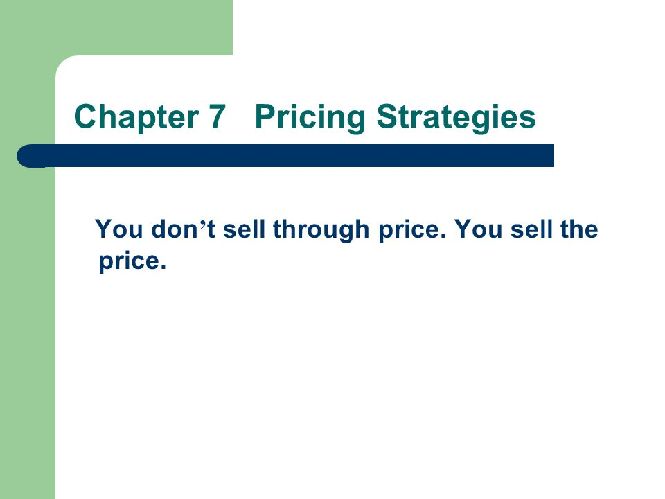 Chapter 7 Pricing Strategies You don t sell through price. You sell the price.