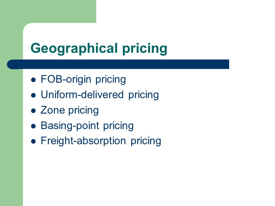 Geographical pricing FOB-origin pricing Uniform-delivered pricing Zone pricing Basing-point pricing Freight-absorption pricing
