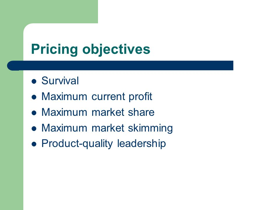Pricing objectives Survival Maximum current profit Maximum market share Maximum market skimming Product-quality leadership