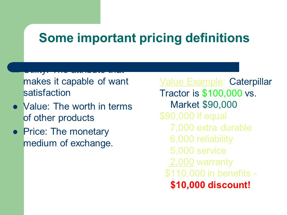Some important pricing definitions Utility: The attribute that makes it capable of want satisfaction Value: The worth in terms of other products Price: The monetary medium of exchange.