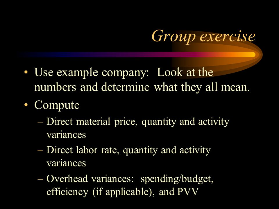 Group exercise Use example company: Look at the numbers and determine what they all mean. Compute –Direct material price, quantity and activity varian