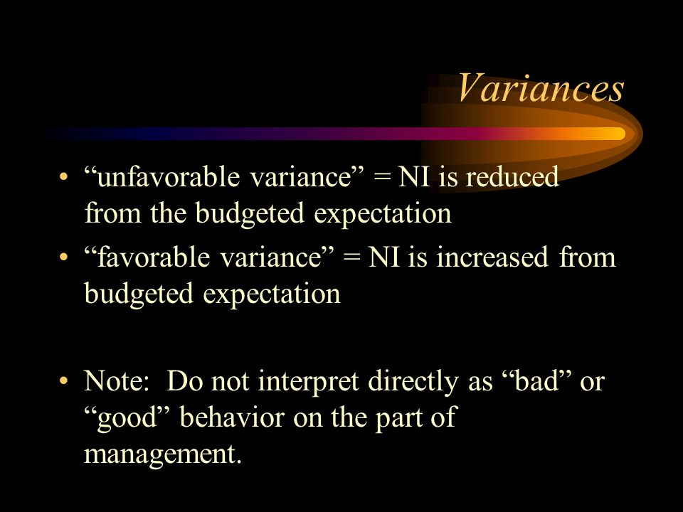 Variances unfavorable variance = NI is reduced from the budgeted expectation favorable variance = NI is increased from budgeted expectation Note: Do n