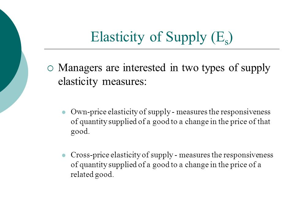 Elasticity of Supply (E s ) Managers are interested in two types of supply elasticity measures: Own-price elasticity of supply - measures the responsiveness of quantity supplied of a good to a change in the price of that good.