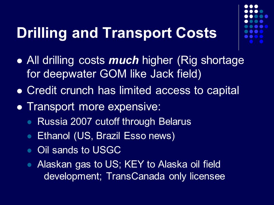 Drilling and Transport Costs All drilling costs much higher (Rig shortage for deepwater GOM like Jack field) Credit crunch has limited access to capital Transport more expensive: Russia 2007 cutoff through Belarus Ethanol (US, Brazil Esso news) Oil sands to USGC Alaskan gas to US; KEY to Alaska oil field development; TransCanada only licensee