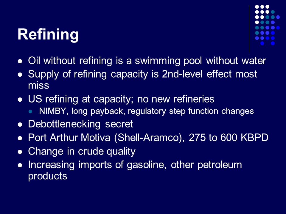 Refining Oil without refining is a swimming pool without water Supply of refining capacity is 2nd-level effect most miss US refining at capacity; no new refineries NIMBY, long payback, regulatory step function changes Debottlenecking secret Port Arthur Motiva (Shell-Aramco), 275 to 600 KBPD Change in crude quality Increasing imports of gasoline, other petroleum products