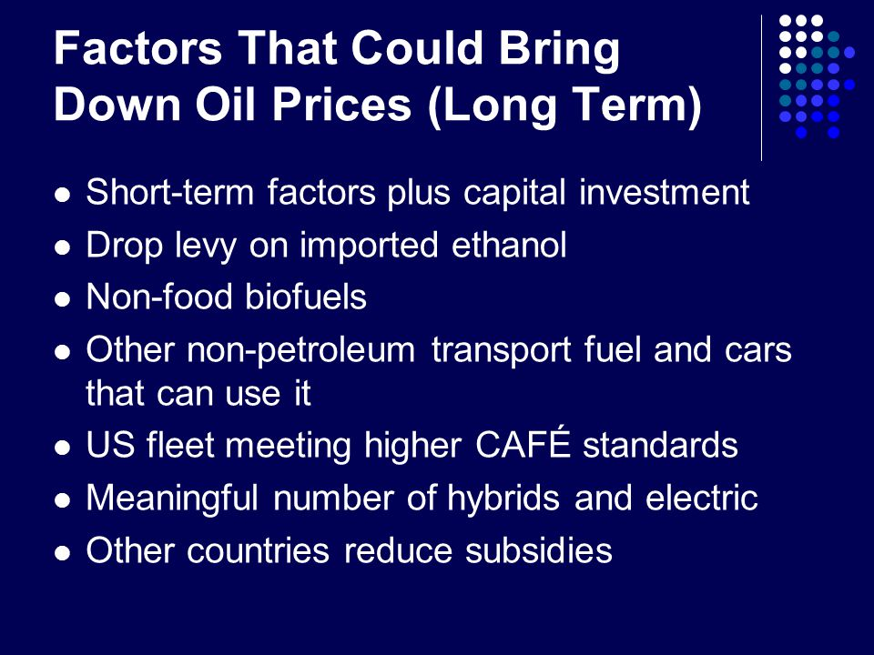 Factors That Could Bring Down Oil Prices (Long Term) Short-term factors plus capital investment Drop levy on imported ethanol Non-food biofuels Other non-petroleum transport fuel and cars that can use it US fleet meeting higher CAFÉ standards Meaningful number of hybrids and electric Other countries reduce subsidies