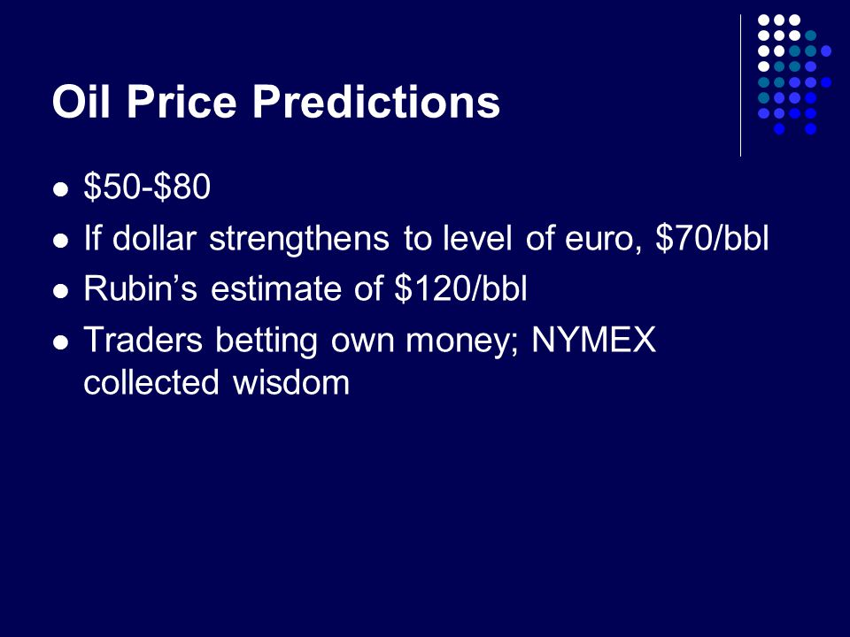 Oil Price Predictions $50-$80 If dollar strengthens to level of euro, $70/bbl Rubins estimate of $120/bbl Traders betting own money; NYMEX collected wisdom