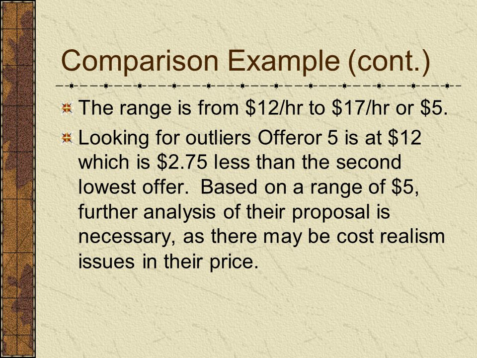 Comparison Example (cont.) The range is from $12/hr to $17/hr or $5. Looking for outliers Offeror 5 is at $12 which is $2.75 less than the second lowe