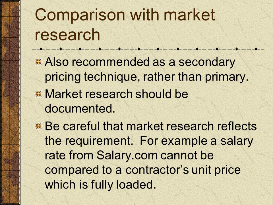 Comparison with market research Also recommended as a secondary pricing technique, rather than primary. Market research should be documented. Be caref