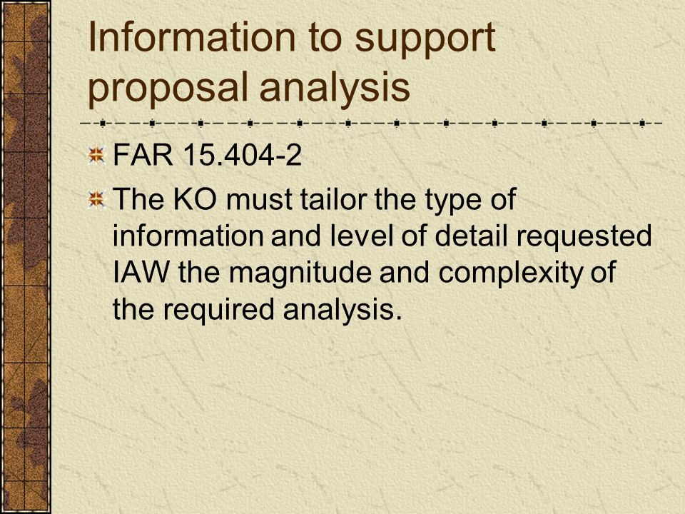 Information to support proposal analysis FAR 15.404-2 The KO must tailor the type of information and level of detail requested IAW the magnitude and c