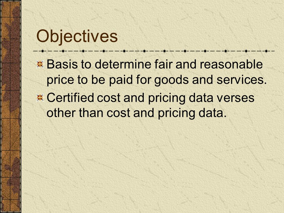 Objectives Basis to determine fair and reasonable price to be paid for goods and services. Certified cost and pricing data verses other than cost and
