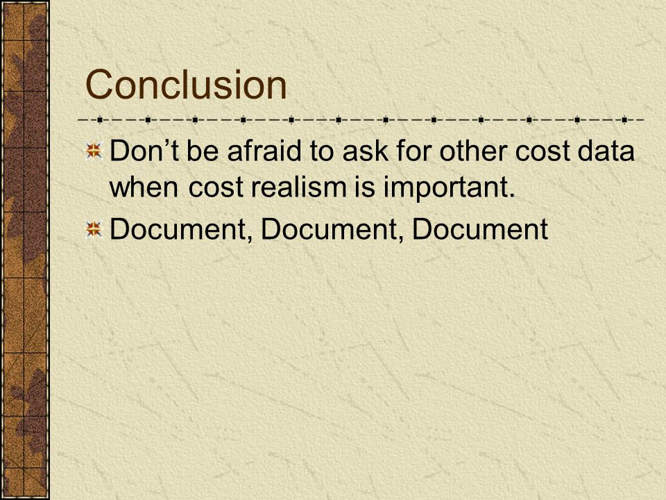 Conclusion Dont be afraid to ask for other cost data when cost realism is important. Document, Document, Document