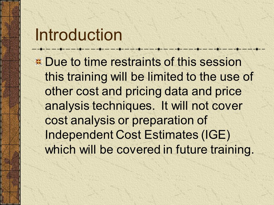 Introduction Due to time restraints of this session this training will be limited to the use of other cost and pricing data and price analysis techniq