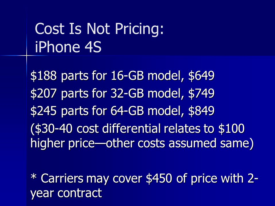 Cost Is Not Pricing: iPhone 4S $188 parts for 16-GB model, $649 $207 parts for 32-GB model, $749 $245 parts for 64-GB model, $849 ($30-40 cost differential relates to $100 higher priceother costs assumed same) * Carriers may cover $450 of price with 2- year contract
