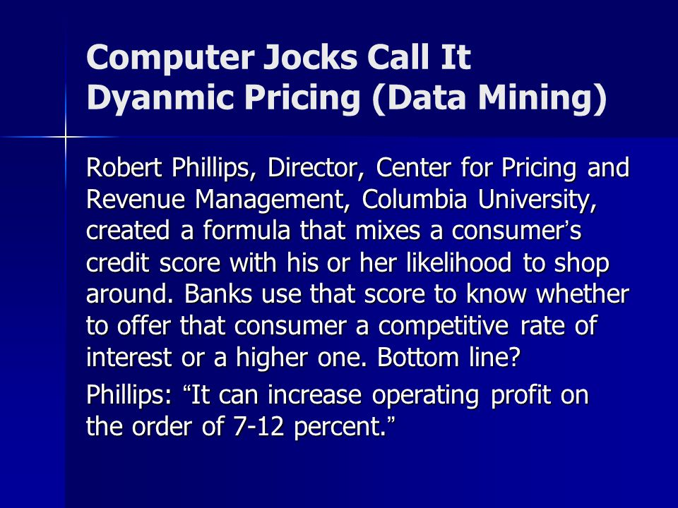 Computer Jocks Call It Dyanmic Pricing (Data Mining) Robert Phillips, Director, Center for Pricing and Revenue Management, Columbia University, created a formula that mixes a consumers credit score with his or her likelihood to shop around.