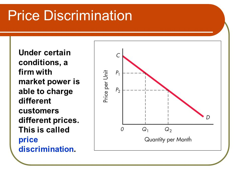 Price Discrimination Under certain conditions, a firm with market power is able to charge different customers different prices. This is called price d