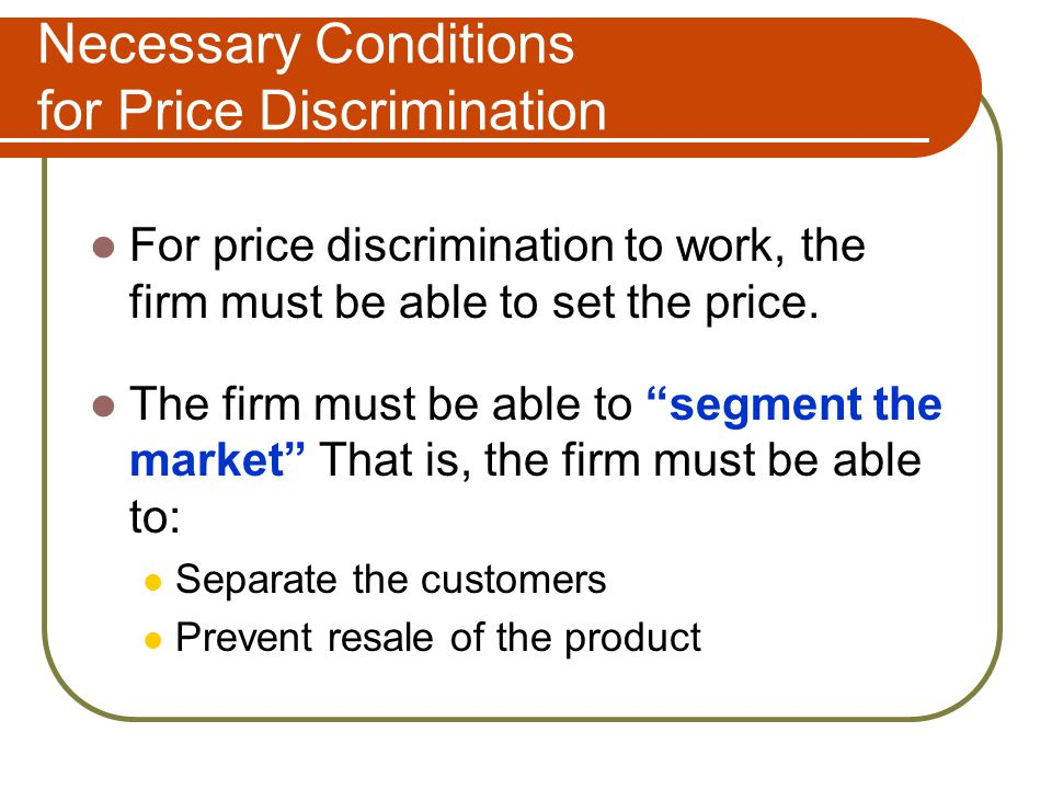 Necessary Conditions for Price Discrimination For price discrimination to work, the firm must be able to set the price. The firm must be able to segme