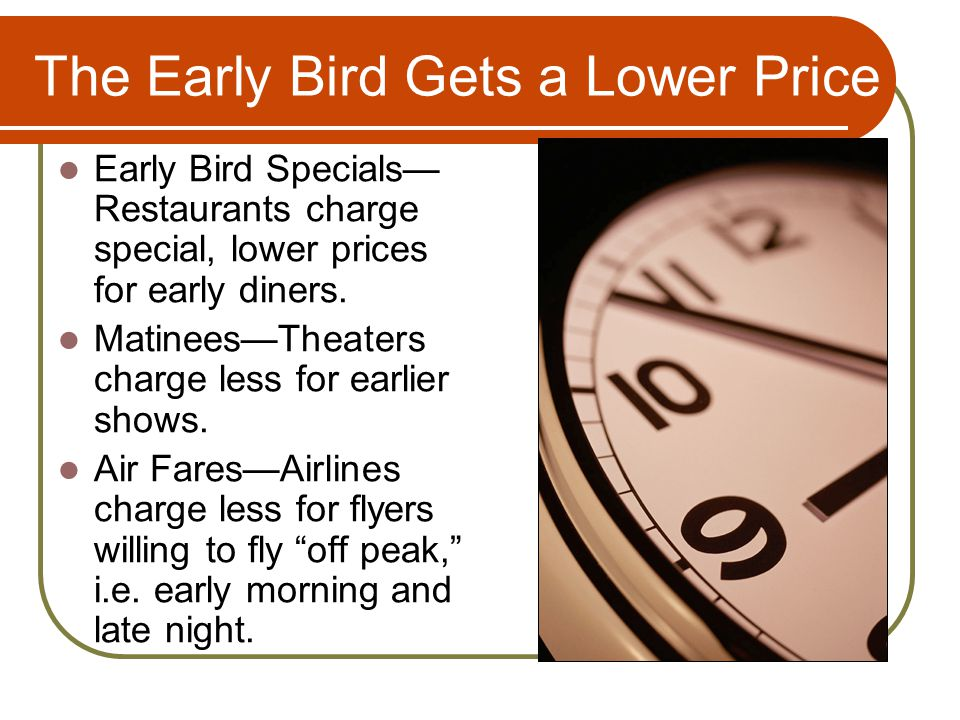 The Early Bird Gets a Lower Price Early Bird Specials Restaurants charge special, lower prices for early diners. MatineesTheaters charge less for earl