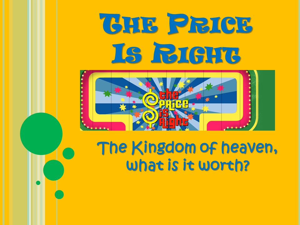 T HE P RICE I S R IGHT The Kingdom of heaven, what is it worth?