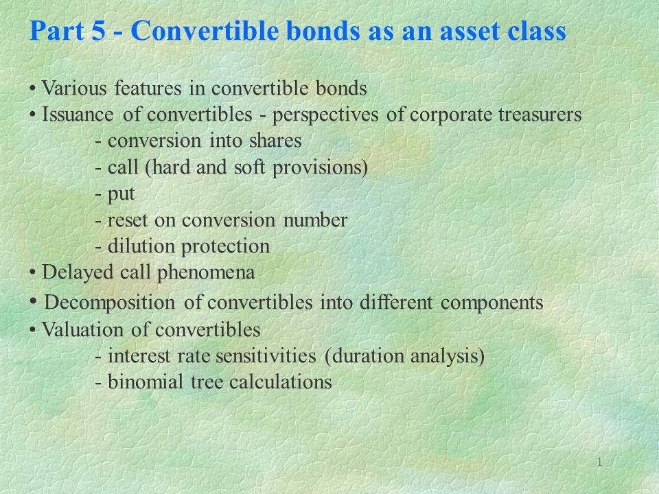 1 Part 5 - Convertible bonds as an asset class Various features in convertible bonds Issuance of convertibles - perspectives of corporate treasurers - conversion into shares - call (hard and soft provisions) - put - reset on conversion number - dilution protection Delayed call phenomena Decomposition of convertibles into different components Valuation of convertibles - interest rate sensitivities (duration analysis) - binomial tree calculations