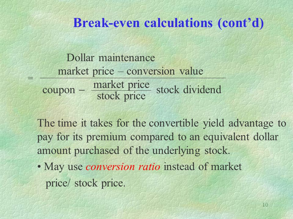10 Break-even calculations (contd) Dollar maintenance The time it takes for the convertible yield advantage to pay for its premium compared to an equivalent dollar amount purchased of the underlying stock.