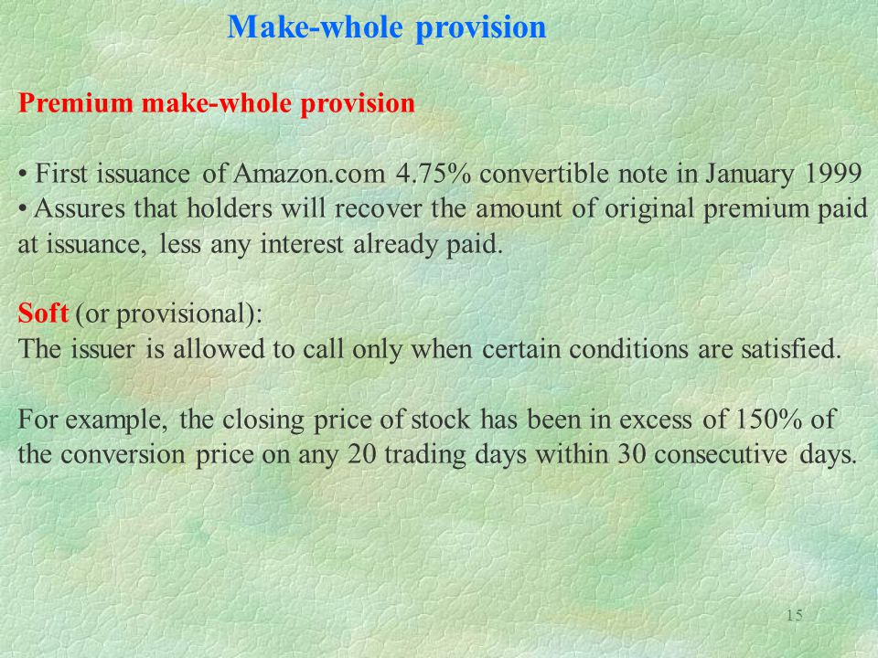 15 Make-whole provision Premium make-whole provision First issuance of Amazon.com 4.75% convertible note in January 1999 Assures that holders will recover the amount of original premium paid at issuance, less any interest already paid.
