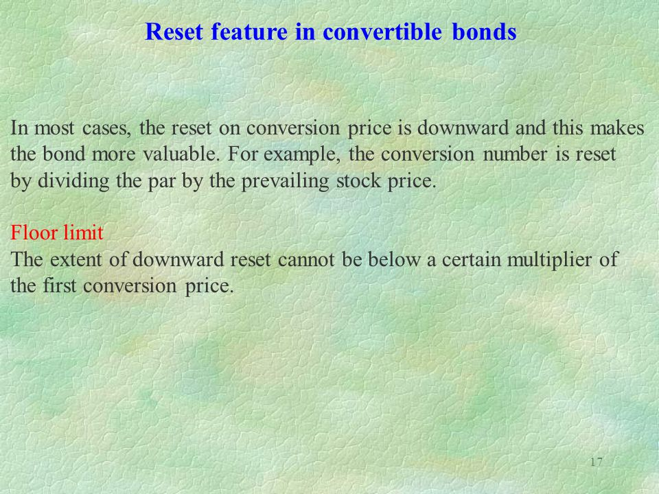 17 Reset feature in convertible bonds In most cases, the reset on conversion price is downward and this makes the bond more valuable.