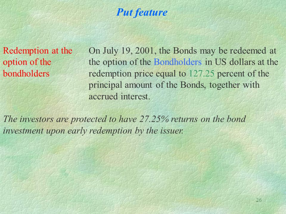 26 Put feature Redemption at the On July 19, 2001, the Bonds may be redeemed at option of the the option of the Bondholders in US dollars at the bondholders redemption price equal to 127.25 percent of the principal amount of the Bonds, together with accrued interest.