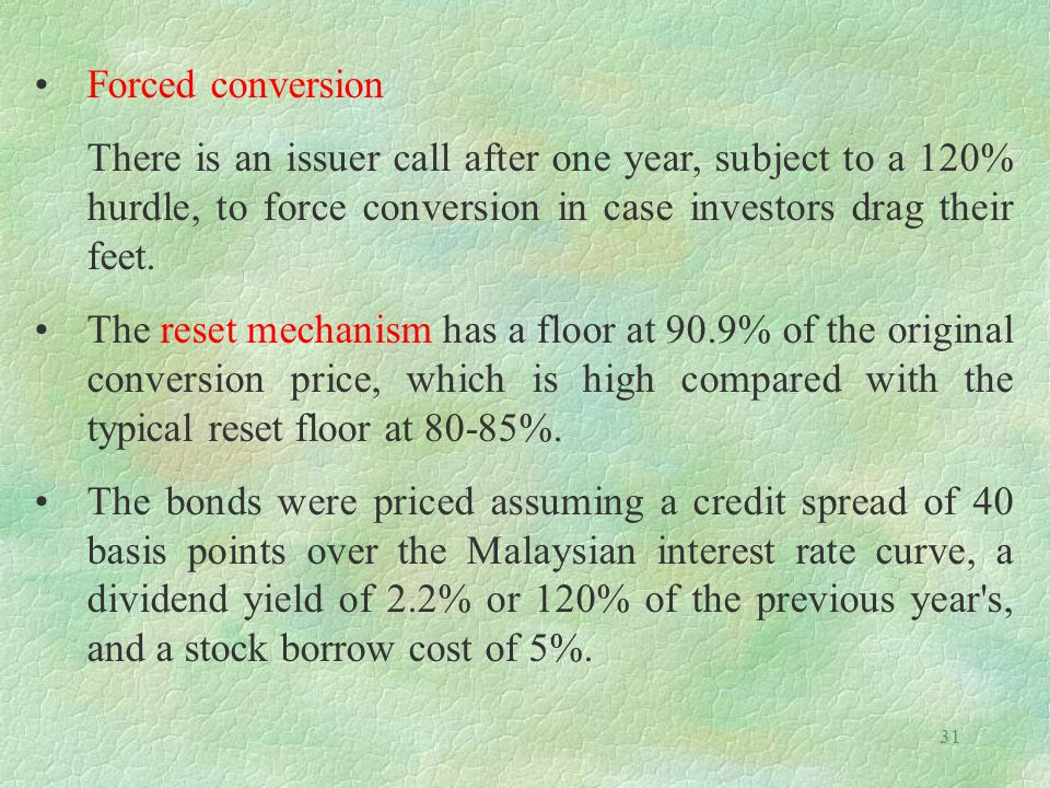 31 Forced conversion There is an issuer call after one year, subject to a 120% hurdle, to force conversion in case investors drag their feet.