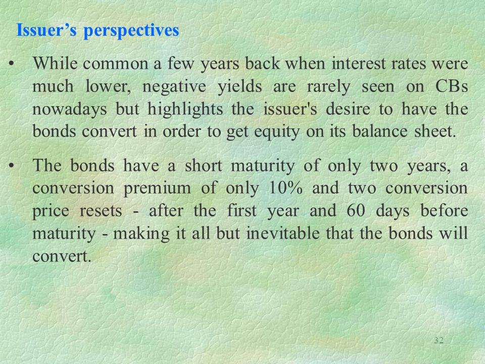 32 Issuers perspectives While common a few years back when interest rates were much lower, negative yields are rarely seen on CBs nowadays but highlights the issuer s desire to have the bonds convert in order to get equity on its balance sheet.