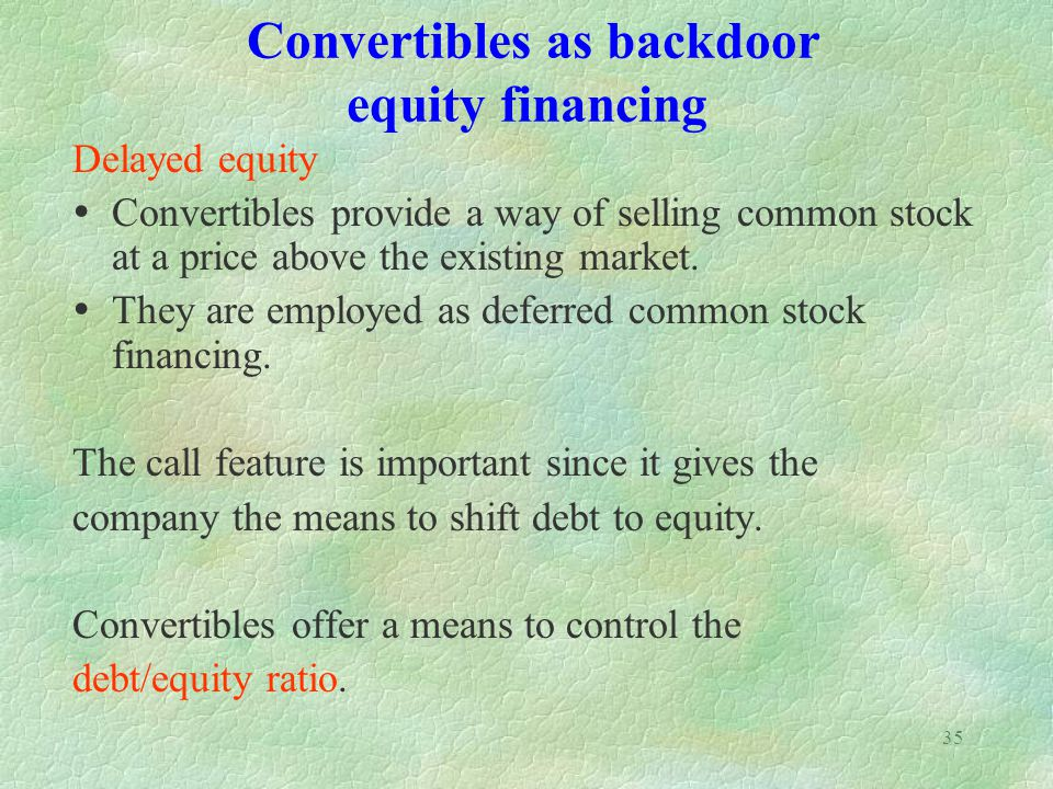 35 Convertibles as backdoor equity financing Delayed equity Convertibles provide a way of selling common stock at a price above the existing market.